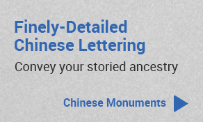 Finely-detailed Chinese lettering to convey your storied ancestry - View our Chinese monuments